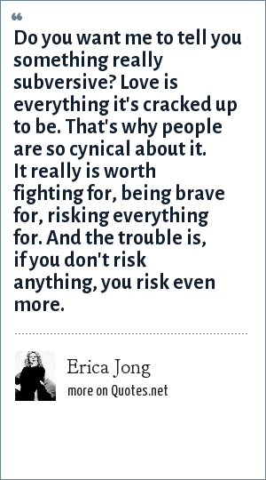 Erica Jong: Do you want me to tell you something really subversive? Love is everything it's cracked up to be. That's why people are so cynical about it. It really is worth fighting for, being brave for, risking everything for. And the trouble is, if you don't risk anything, you risk even more.