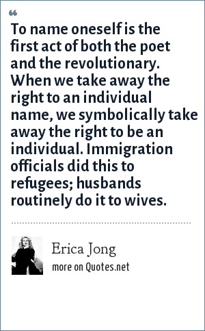 Erica Jong: To name oneself is the first act of both the poet and the revolutionary. When we take away the right to an individual name, we symbolically take away the right to be an individual. Immigration officials did this to refugees; husbands routinely do it to wives.