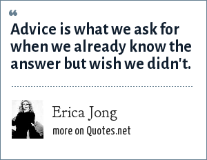 Erica Jong: Advice is what we ask for when we already know the answer but wish we didn't.