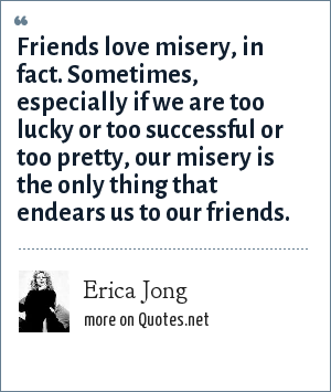 Erica Jong: Friends love misery, in fact. Sometimes, especially if we are too lucky or too successful or too pretty, our misery is the only thing that endears us to our friends.