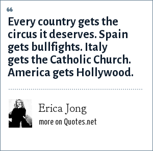 Erica Jong: Every country gets the circus it deserves. Spain gets bullfights. Italy gets the Catholic Church. America gets Hollywood.