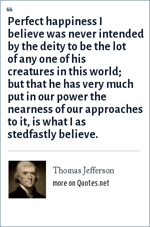 Thomas Jefferson: Perfect happiness I believe was never intended by the deity to be the lot of any one of his creatures in this world; but that he has very much put in our power the nearness of our approaches to it, is what I as stedfastly believe.