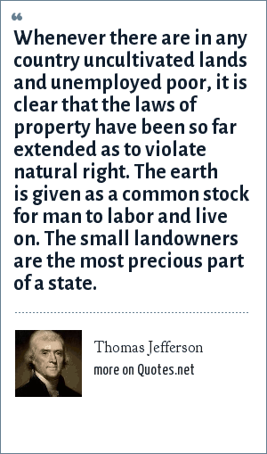 Thomas Jefferson: Whenever there are in any country uncultivated lands and unemployed poor, it is clear that the laws of property have been so far extended as to violate natural right. The earth is given as a common stock for man to labor and live on. The small landowners are the most precious part of a state.