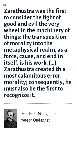 Friedrich Nietzsche: Zarathustra was the first to consider the fight of good and evil the very wheel in the machinery of things: the transposition of morality into the metaphysical realm, as a force, cause, and end in itself, is his work. […] Zarathustra created this most calamitous error, morality; consequently, he must also be the first to recognize it.