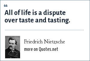 Friedrich Nietzsche: All of life is a dispute over taste and tasting.