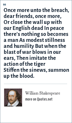 William Shakespeare: Once more unto the breach, dear friends, once more, Or close the wall up with our English dead In peace there's nothing so becomes a man As modest stillness and humility But when the blast of war blows in our ears, Then imitate the action of the tiger Stiffen the sinews, summon up the blood.