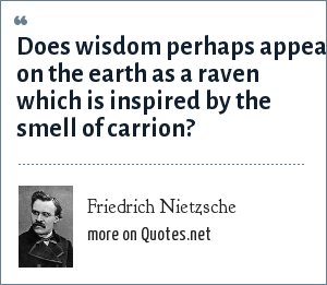 Friedrich Nietzsche: Does wisdom perhaps appear on the earth as a raven which is inspired by the smell of carrion?