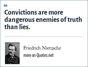 Friedrich Nietzsche: Convictions are more dangerous enemies of truth than lies.