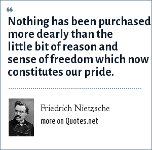 Friedrich Nietzsche: Nothing has been purchased more dearly than the little bit of reason and sense of freedom which now constitutes our pride.