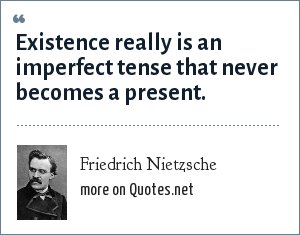 Friedrich Nietzsche: Existence really is an imperfect tense that never becomes a present.