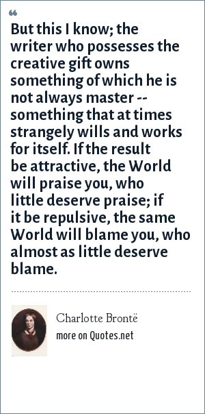 Charlotte Brontë: But this I know; the writer who possesses the creative gift owns something of which he is not always master -- something that at times strangely wills and works for itself. If the result be attractive, the World will praise you, who little deserve praise; if it be repulsive, the same World will blame you, who almost as little deserve blame.