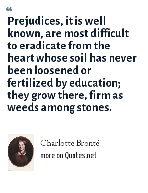 Charlotte Brontë: Prejudices, it is well known, are most difficult to eradicate from the heart whose soil has never been loosened or fertilized by education; they grow there, firm as weeds among stones.