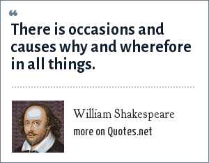 William Shakespeare: There is occasions and causes why and wherefore in all things.