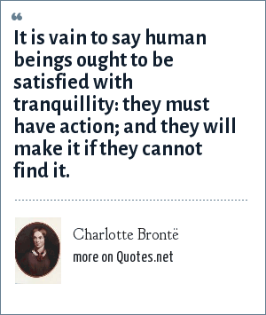 Charlotte Brontë: It is vain to say human beings ought to be satisfied with tranquillity: they must have action; and they will make it if they cannot find it.