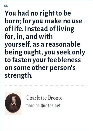 Charlotte Brontë: You had no right to be born; for you make no use of life. Instead of living for, in, and with yourself, as a reasonable being ought, you seek only to fasten your feebleness on some other person's strength.