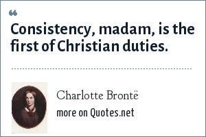 Charlotte Brontë: Consistency, madam, is the first of Christian duties.