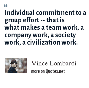 Vince Lombardi: Individual commitment to a group effort -- that is what makes a team work, a company work, a society work, a civilization work.