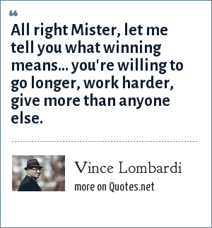 Vince Lombardi: All right Mister, let me tell you what winning means... you're willing to go longer, work harder, give more than anyone else.
