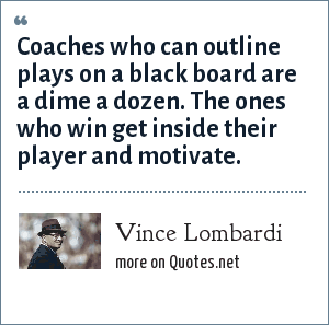 Vince Lombardi: Coaches who can outline plays on a black board are a dime a dozen. The ones who win get inside their player and motivate.