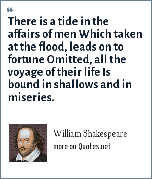 William Shakespeare: There is a tide in the affairs of men Which taken at the flood, leads on to fortune Omitted, all the voyage of their life Is bound in shallows and in miseries.
