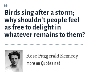 Rose Fitzgerald Kennedy: Birds sing after a storm; why shouldn't people feel as free to delight in whatever remains to them?