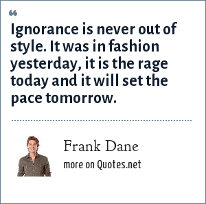 Frank Dane: Ignorance is never out of style. It was in fashion yesterday, it is the rage today and it will set the pace tomorrow.