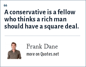 Frank Dane: A conservative is a fellow who thinks a rich man should have a square deal.