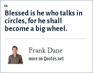 Frank Dane: Blessed is he who talks in circles, for he shall become a big wheel.