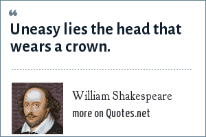 William Shakespeare: Uneasy lies the head that wears a crown.