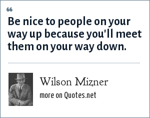 Wilson Mizner: Be nice to people on your way up because you'll meet them on your way down.