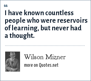 Wilson Mizner: I have known countless people who were reservoirs of learning, but never had a thought.