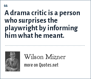 Wilson Mizner: A drama critic is a person who surprises the playwright by informing him what he meant.