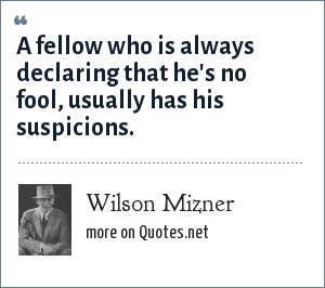 Wilson Mizner: A fellow who is always declaring that he's no fool, usually has his suspicions.