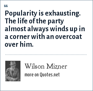 Wilson Mizner: Popularity is exhausting. The life of the party almost always winds up in a corner with an overcoat over him.