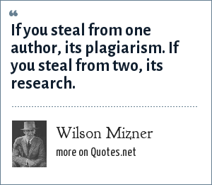 Wilson Mizner: If you steal from one author, its plagiarism. If you steal from two, its research.