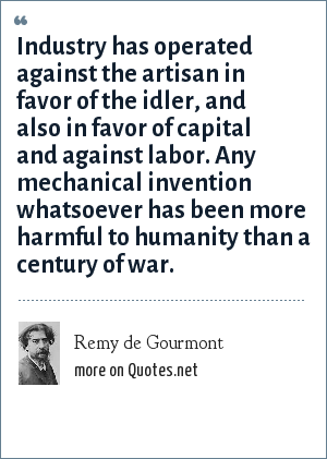 Remy de Gourmont: Industry has operated against the artisan in favor of the idler, and also in favor of capital and against labor. Any mechanical invention whatsoever has been more harmful to humanity than a century of war.