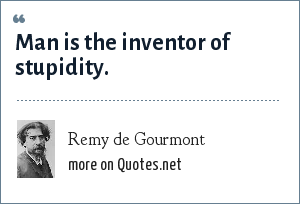 Remy de Gourmont: Man is the inventor of stupidity.