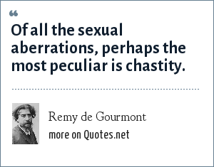 Remy de Gourmont: Of all the sexual aberrations, perhaps the most peculiar is chastity.