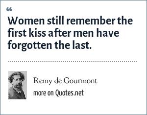 Remy de Gourmont: Women still remember the first kiss after men have forgotten the last.