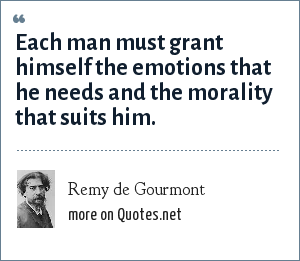 Remy de Gourmont: Each man must grant himself the emotions that he needs and the morality that suits him.