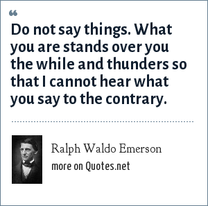 Ralph Waldo Emerson: Do not say things. What you are stands over you the while and thunders so that I cannot hear what you say to the contrary.