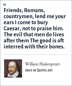 William Shakespeare: Friends, Romans, countrymen, lend me your ears I come to bury Caesar, not to praise him. The evil that men do lives after them The good is oft interred with their bones.