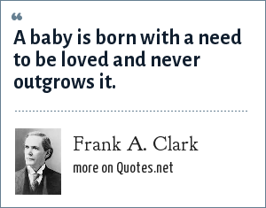 Frank A. Clark: A baby is born with a need to be loved and never outgrows it.
