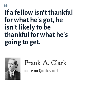 Frank A. Clark: If a fellow isn't thankful for what he's got, he isn't likely to be thankful for what he's going to get.