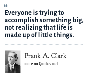 Frank A. Clark: Everyone is trying to accomplish something big, not realizing that life is made up of little things.