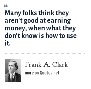 Frank A. Clark: Many folks think they aren't good at earning money, when what they don't know is how to use it.