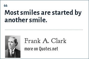 Frank A. Clark: Most smiles are started by another smile.