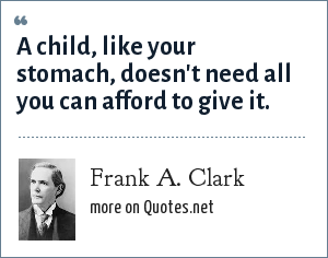 Frank A. Clark: A child, like your stomach, doesn't need all you can afford to give it.