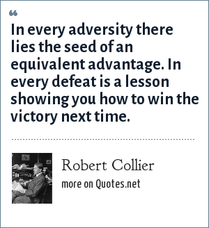Robert Collier: In every adversity there lies the seed of an equivalent advantage. In every defeat is a lesson showing you how to win the victory next time.