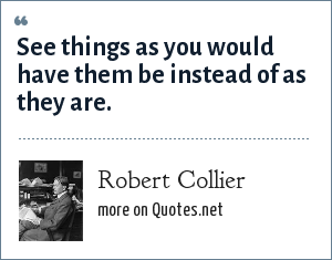 Robert Collier: See things as you would have them be instead of as they are.